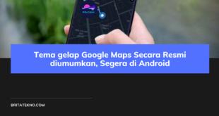 Tema gelap Google Maps Secara Resmi diumumkan, Segera di Android