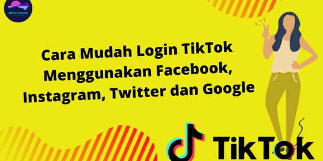 Cara Mudah Login TikTok Menggunakan Facebook, Instagram, Twitter dan Google