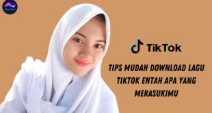 Tips Mudah Download Lagu TikTok Entah Apa yang Merasukimu